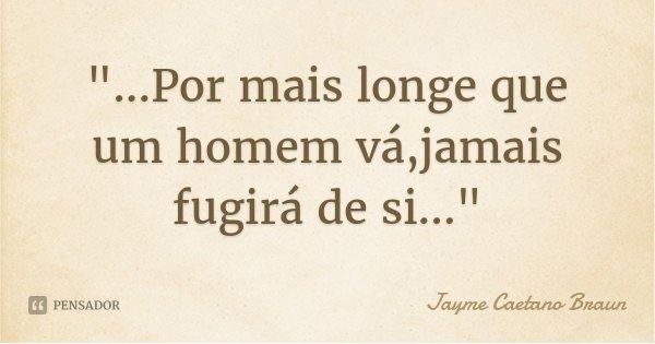 """""""...Por mais longe que um homem vá,jamais fugirá de si...""""... Frase de Jayme Caetano Braun."""