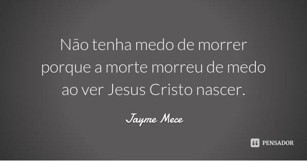 Não tenha medo de morrer porque a morte morreu de medo ao ver Jesus Cristo nascer.... Frase de Jayme Mece.
