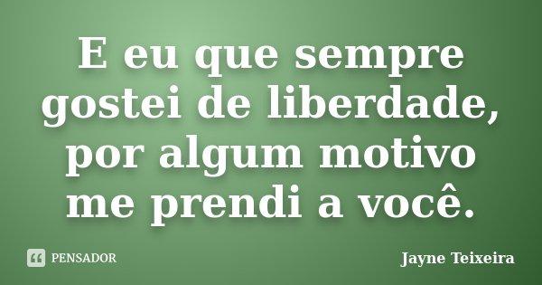 E eu que sempre gostei de liberdade, por algum motivo me prendi a você.... Frase de Jayne Teixeira.