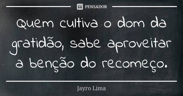 Quem cultiva o dom da gratidão, sabe aproveitar a benção do recomeço.... Frase de Jayro Lima.