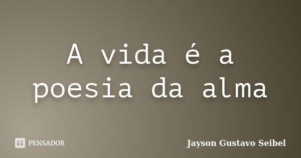 A vida é a poesia da alma... Frase de Jayson Gustavo Seibel.