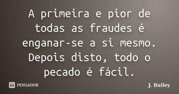 A primeira e pior de todas as fraudes é enganar-se a si mesmo. Depois disto, todo o pecado é fácil.... Frase de J. Bailey.