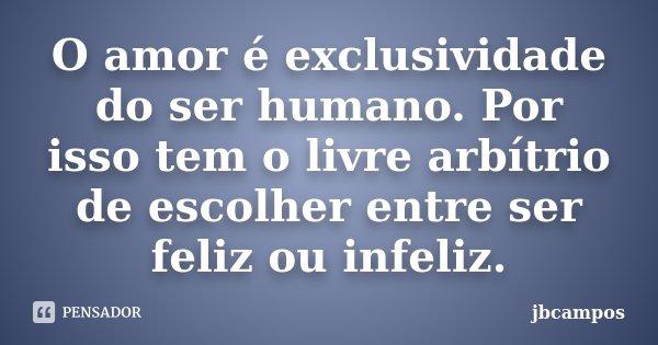 O amor é exclusividade do ser humano. Por isso tem o livre arbítrio de escolher entre ser feliz ou infeliz.... Frase de jbcampos.