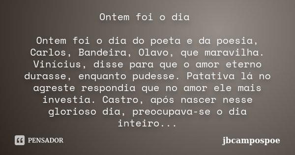 Ontem foi o dia Ontem foi o dia do poeta e da poesia, Carlos, Bandeira, Olavo, que maravilha. Vinícius, disse para que o amor eterno durasse, enquanto pudesse. ... Frase de jbcampospoe.