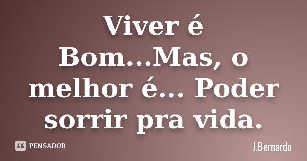 Viver é Bom...Mas, o melhor é... Poder sorrir pra vida.... Frase de J.Bernardo.
