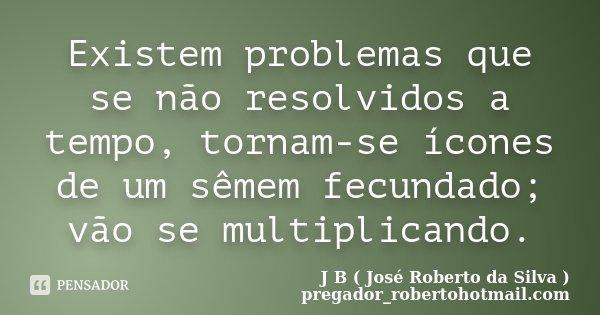 Existem problemas que se não resolvidos a tempo, tornam-se ícones de um sêmem fecundado; vão se multiplicando.... Frase de J B ( José Roberto da Silva ) pregador_robertohotmail.com.