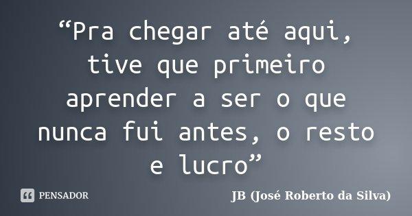 """""""Pra chegar até aqui, tive que primeiro aprender a ser o que nunca fui antes, o resto e lucro""""... Frase de JB (José Roberto da Silva)."""