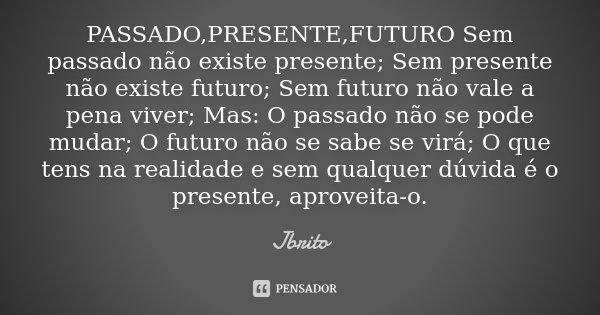 PASSADO,PRESENTE,FUTURO Sem passado não existe presente; Sem presente não existe futuro; Sem futuro não vale a pena viver; Mas: O passado não se pode mudar; O f... Frase de JBrito.