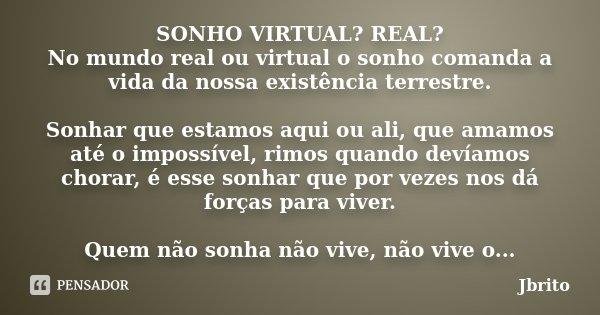 SONHO VIRTUAL? REAL? No mundo real ou virtual o sonho comanda a vida da nossa existência terrestre. Sonhar que estamos aqui ou ali, que amamos até o impossível,... Frase de JBrito.