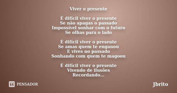 Viver o presente É difícil viver o presente Se não apagas o passado Impossível sonhar com o futuro Se olhas para o lado É difícil viver o presente Se amas quem ... Frase de JBrito.