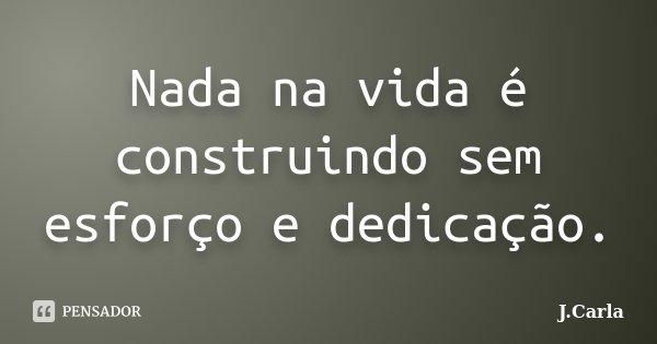 Nada na vida é construindo sem esforço e dedicação.... Frase de J.Carla.