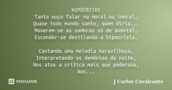 HIPÓCRITAS Tanto ouço falar na moral ou imoral, Quase todo mundo santo, quem diria... Moverem-se as sombras só de avental, Esconder-se destilando a hipocrisia. ... Frase de J Carlos Cavalcante.