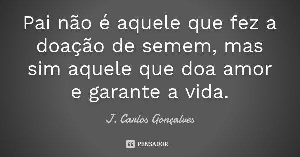 Pai não é aquele que fez a doação de semem, mas sim aquele que doa amor e garante a vida.... Frase de J. Carlos Gonçalves.