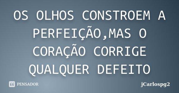 OS OLHOS CONSTROEM A PERFEIÇÃO,MAS O CORAÇÃO CORRIGE QUALQUER DEFEITO... Frase de jCarlospg2.