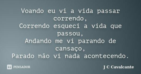 Voando eu vi a vida passar correndo, Correndo esqueci a vida que passou, Andando me vi parando de cansaço, Parado não vi nada acontecendo.... Frase de J C Cavalcante.