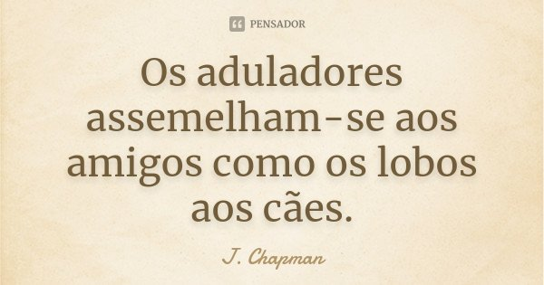 Os aduladores assemelham-se aos amigos como os lobos aos cães.... Frase de J. Chapman.