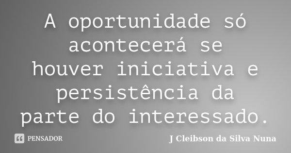 A oportunidade só acontecerá se houver iniciativa e persistência da parte do interessado.... Frase de J Cleibson da Silva Nuna.