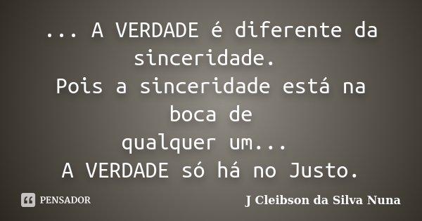 ... A VERDADE é diferente da sinceridade. Pois a sinceridade está na boca de qualquer um... A VERDADE só há no Justo.... Frase de J Cleibson da Silva Nuna.