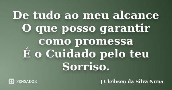 De tudo ao meu alcance O que posso garantir como promessa É o Cuidado pelo teu Sorriso.... Frase de J Cleibson da Silva Nuna.