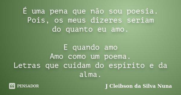 É uma pena que não sou poesia. Pois, os meus dizeres seriam do quanto eu amo. E quando amo Amo como um poema. Letras que cuidam do espírito e da alma.... Frase de J Cleibson da Silva Nuna.