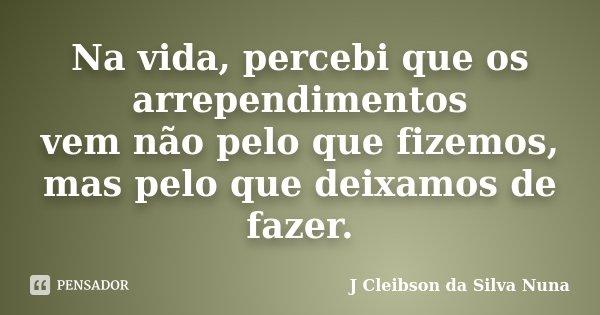 Na vida, percebi que os arrependimentos vem não pelo que fizemos, mas pelo que deixamos de fazer.... Frase de J Cleibson da Silva Nuna.