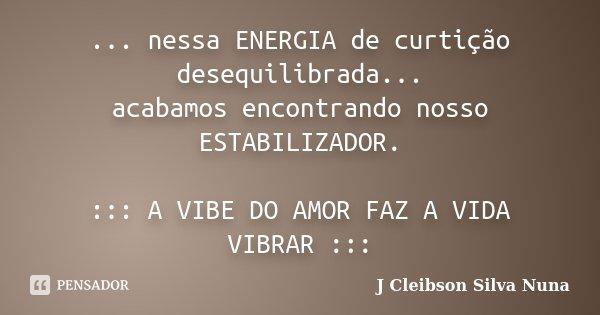 ... nessa ENERGIA de curtição desequilibrada... acabamos encontrando nosso ESTABILIZADOR. ::: A VIBE DO AMOR FAZ A VIDA VIBRAR :::... Frase de J Cleibson Silva Nuna.