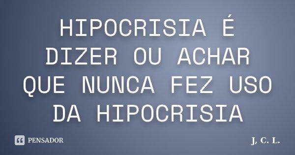 HIPOCRISIA É DIZER OU ACHAR QUE NUNCA FEZ USO DA HIPOCRISIA... Frase de J, C. L..