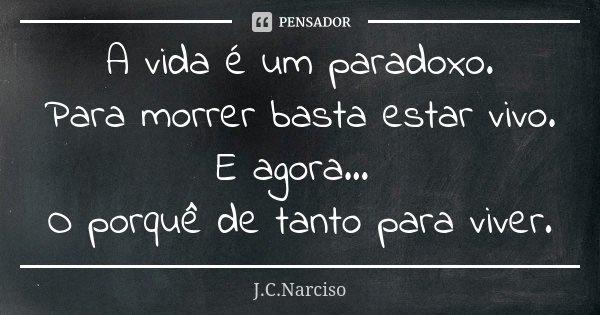 A vida é um paradoxo. Para morrer basta estar vivo. E agora... O porquê de tanto para viver.... Frase de J.C.Narciso.