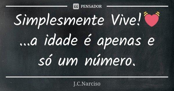 Simplesmente Vive!💓...a idade é apenas e só um número.... Frase de J.C.Narciso.