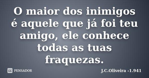 O maior dos inimigos é aquele que já foi teu amigo, ele conhece todas as tuas fraquezas.... Frase de J.C.Oliveira -1.941.