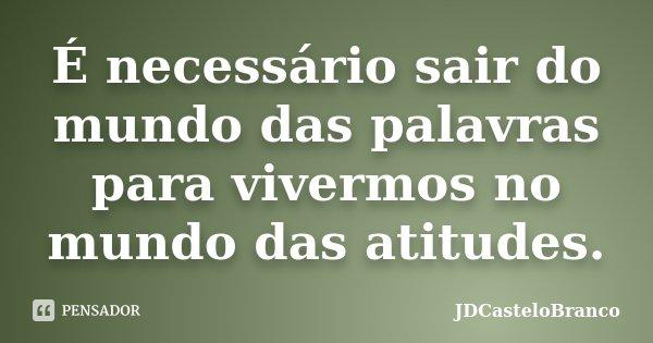 É necessário sair do mundo das palavras para vivermos no mundo das atitudes.... Frase de JDCasteloBranco.