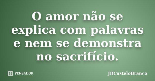 O amor não se explica com palavras e nem se demonstra no sacrifício.... Frase de JDCasteloBranco.