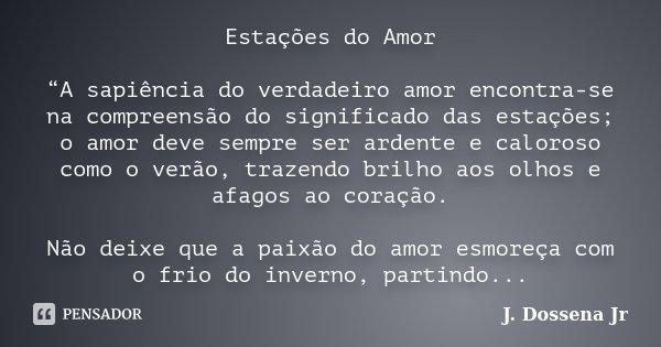 """Estações do Amor """"A sapiência do verdadeiro amor encontra-se na compreensão do significado das estações; o amor deve sempre ser ardente e caloroso como o verão,... Frase de J. Dossena Jr."""