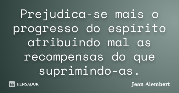 Prejudica-se mais o progresso do espírito atribuindo mal as recompensas do que suprimindo-as.... Frase de Jean Alembert.