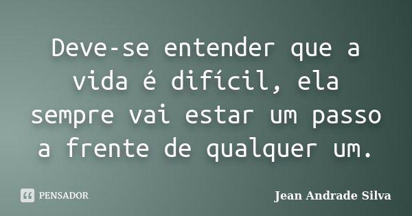 Deve-se entender que a vida é difícil, ela sempre vai estar um passo a frente de qualquer um.... Frase de Jean Andrade Silva.