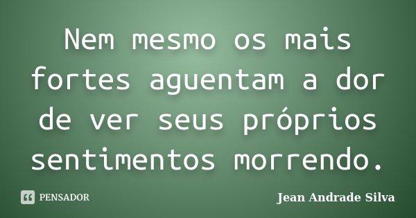 Nem mesmo os mais fortes aguentam a dor de ver seus próprios sentimentos morrendo.... Frase de Jean Andrade Silva.