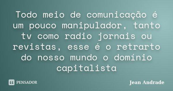 Todo meio de comunicação é um pouco manipulador, tanto tv como radio jornais ou revistas, esse é o retrarto do nosso mundo o domínio capitalista... Frase de Jean Andrade.