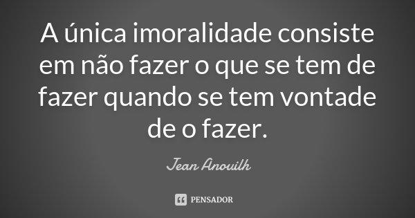A única imoralidade consiste em não fazer o que se tem de fazer quando se tem vontade de o fazer.... Frase de Jean Anouilh.