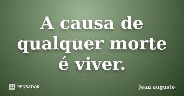 A causa de qualquer morte é viver.... Frase de Jean Augusto.