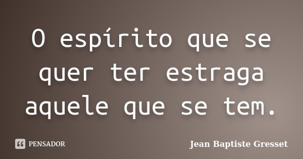 O espírito que se quer ter estraga aquele que se tem.... Frase de Jean Baptiste Gresset.