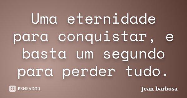 Uma eternidade para conquistar, e basta um segundo para perder tudo.... Frase de Jean Barbosa.