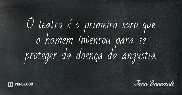 O teatro é o primeiro soro que o homem inventou para se proteger da doença da angústia.... Frase de Jean Barrault.