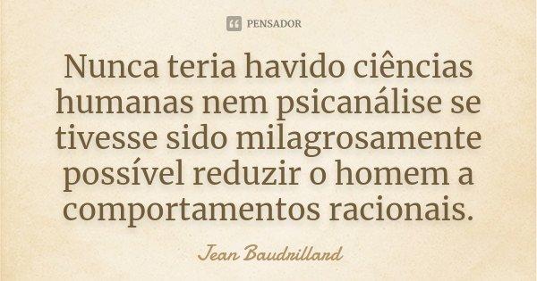 Nunca teria havido ciências humanas nem psicanálise se tivesse sido milagrosamente possível reduzir o homem a comportamentos racionais.... Frase de Jean Baudrillard.