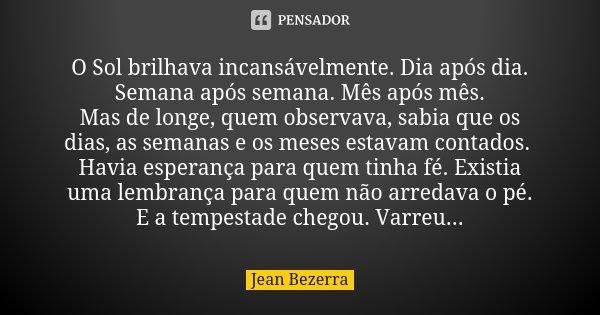 O Sol brilhava incansávelmente. Dia após dia. Semana após semana. Mês após mês. Mas de longe, quem observava, sabia que os dias, as semanas e os meses estavam c... Frase de Jean Bezerra.