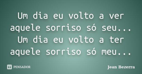 Um dia eu volto a ver aquele sorriso só seu... Um dia eu volto a ter aquele sorriso só meu...... Frase de Jean Bezerra.