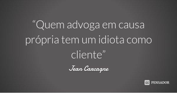 """""""Quem advoga em causa própria tem um idiota como cliente""""... Frase de Jean Carcagne."""