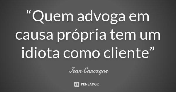 """""""Quem advoga em causa própria tem um idiota como cliente""""... Frase de (Jean Carcagne)."""