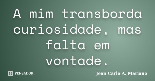A mim transborda curiosidade, mas falta em vontade.... Frase de Jean Carlo A. Mariano.