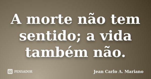 A morte não tem sentido; a vida também não.... Frase de Jean Carlo A. Mariano.