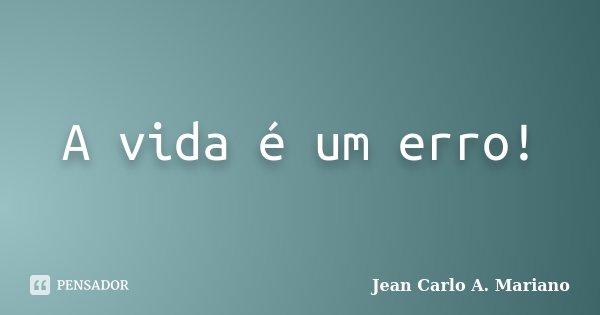 A vida é um erro!... Frase de Jean Carlo A. Mariano.